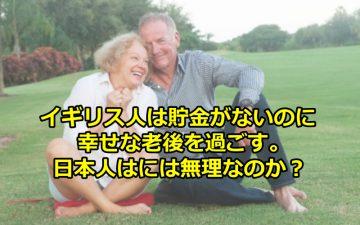 イギリス人は貯金がないのに、幸せな老後を過ごす。なぜ日本人は無理なの